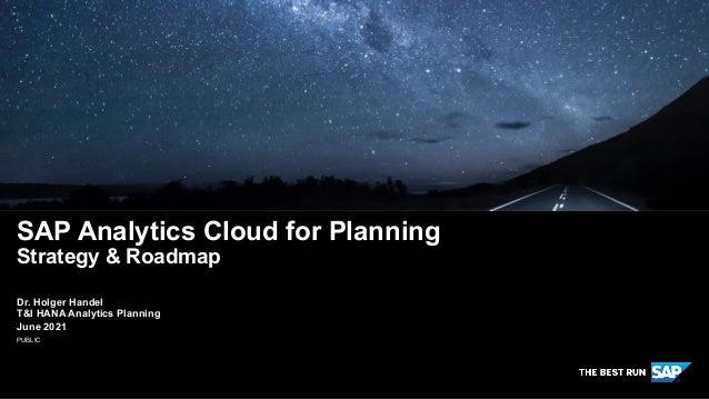 PUBLIC Dr. Holger Handel T&I HANA Analytics Planning June 2021 SAP Analytics Cloud for Planning Strategy & Roadmap