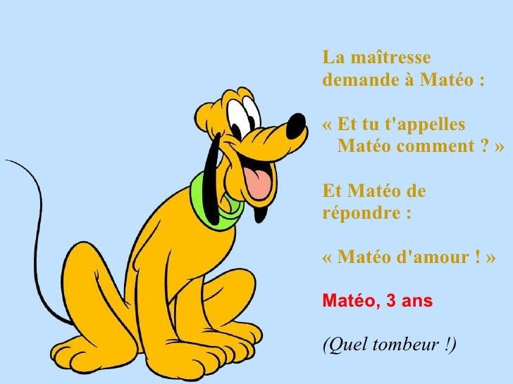La maîtresse demande à Matéo :   « Et tu t'appelles  Matéo comment ? »  Et Matéo de répondre :   « Matéo d'amour ! » Matéo...