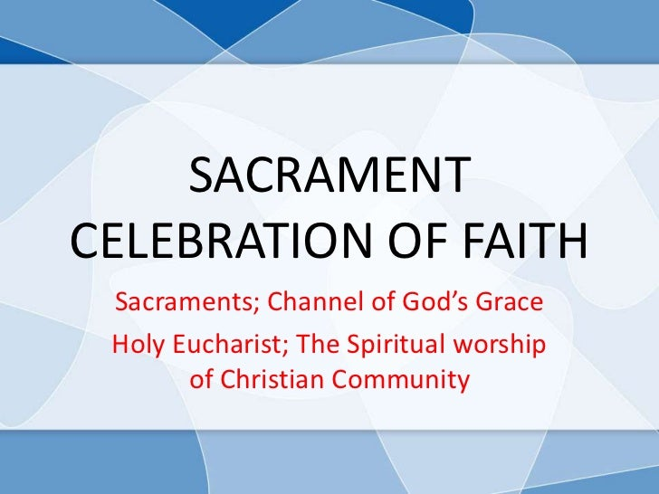 SACRAMENTCELEBRATION OF FAITH Sacraments; Channel of God's Grace Holy Eucharist; The Spiritual worship       of Christian ...