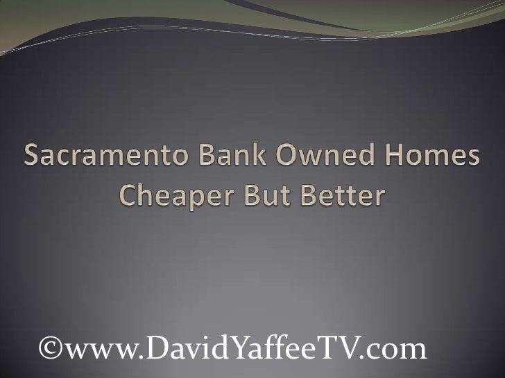 Sacramento Bank Owned HomesCheaper But Better<br />©www.DavidYaffeeTV.com<br />