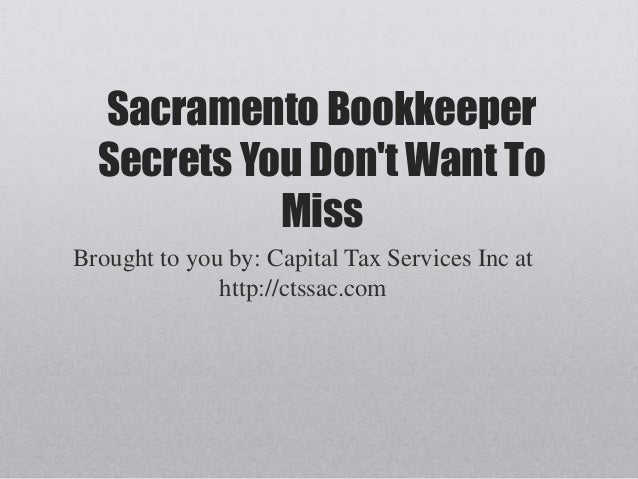 Sacramento BookkeeperSecrets You Dont Want ToMissBrought to you by: Capital Tax Services Inc athttp://ctssac.com