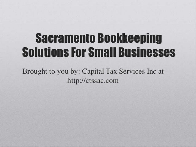 Sacramento BookkeepingSolutions For Small BusinessesBrought to you by: Capital Tax Services Inc at              http://cts...
