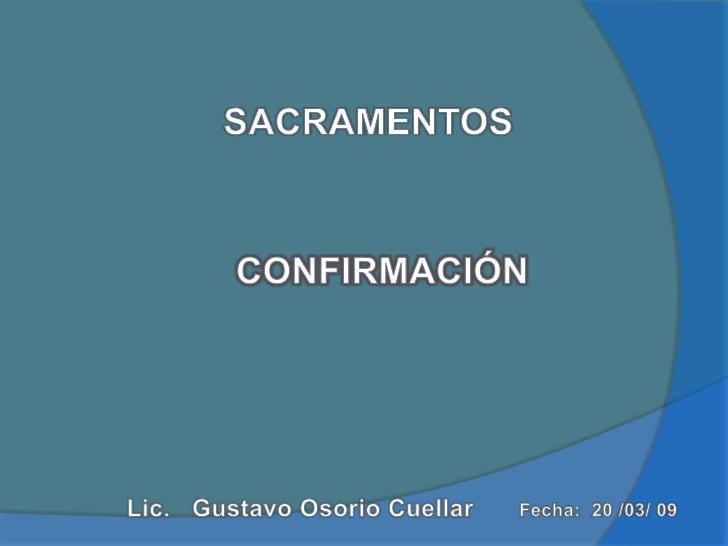 SACRAMENTOS<br />CONFIRMACIÓN<br />Lic.   Gustavo Osorio Cuellar   <br />Fecha:  20 /03/ 09 <br />