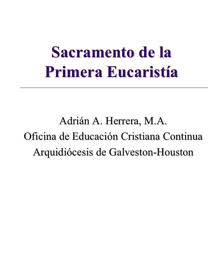 Sacramento de la    Primera Eucaristía        Adrián A. Herrera, M.A.Oficina de Educación Cristiana Continua Arquidiócesis...
