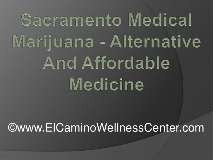 Sacramento Medical Marijuana - Alternative And Affordable Medicine<br />©www.ElCaminoWellnessCenter.com<br />