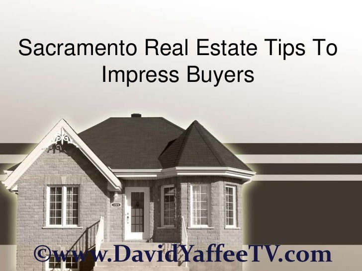 Sacramento Real Estate Tips To       Impress Buyers ©www.DavidYaffeeTV.com
