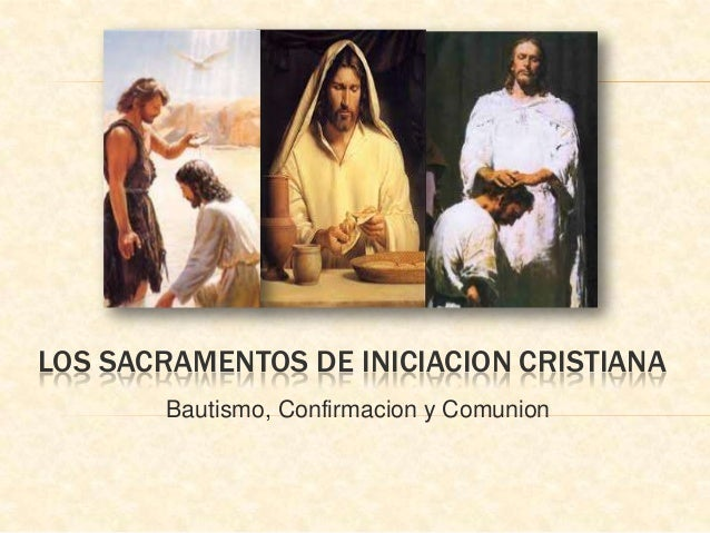 LOS SACRAMENTOS DE INICIACION CRISTIANA       Bautismo, Confirmacion y Comunion