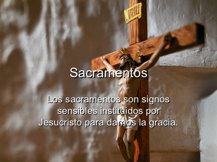 Sacramentos  Los sacramentos son signos    sensibles instituidos porJesucristo para darnos la gracia.