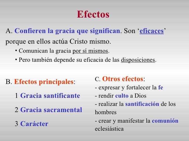 Efectos  <ul><li>A.  Confieren la gracia que significan . Son ' eficaces ' porque en ellos actúa Cristo mismo. </li></ul><...
