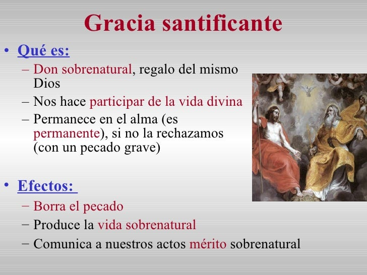 Gracia santificante <ul><li>Qué es:   </li></ul><ul><ul><li>Don sobrenatural , regalo del mismo Dios </li></ul></ul><ul><u...