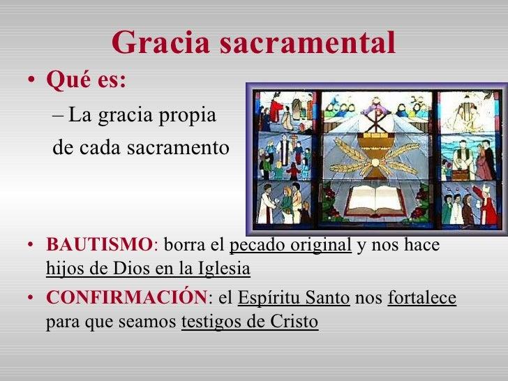 Gracia sacramental <ul><li>Qué es:   </li></ul><ul><ul><li>La gracia propia  </li></ul></ul><ul><ul><li>de cada sacramento...