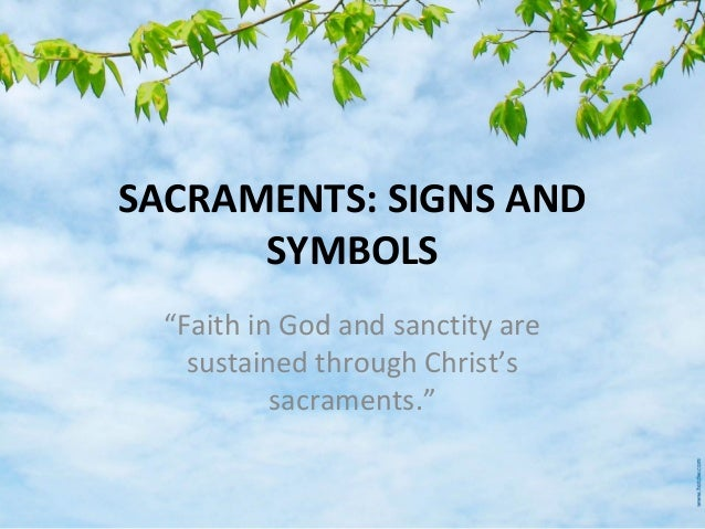"""SACRAMENTS: SIGNS AND SYMBOLS """"Faith in God and sanctity are sustained through Christ's sacraments."""""""