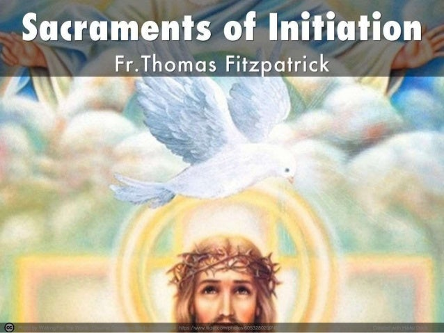sacraments of initiation The sacraments of initiation baptism, confirmation, and eucharist are the sacraments by which we become full members of the church, the body of christ.