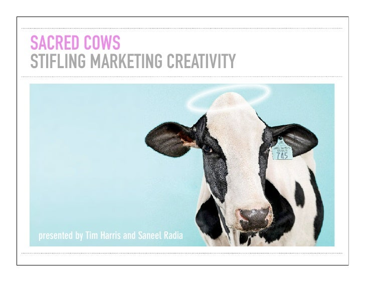SACRED COWS STIFLING MARKETING CREATIVITY      presented by Tim Harris and Saneel Radia