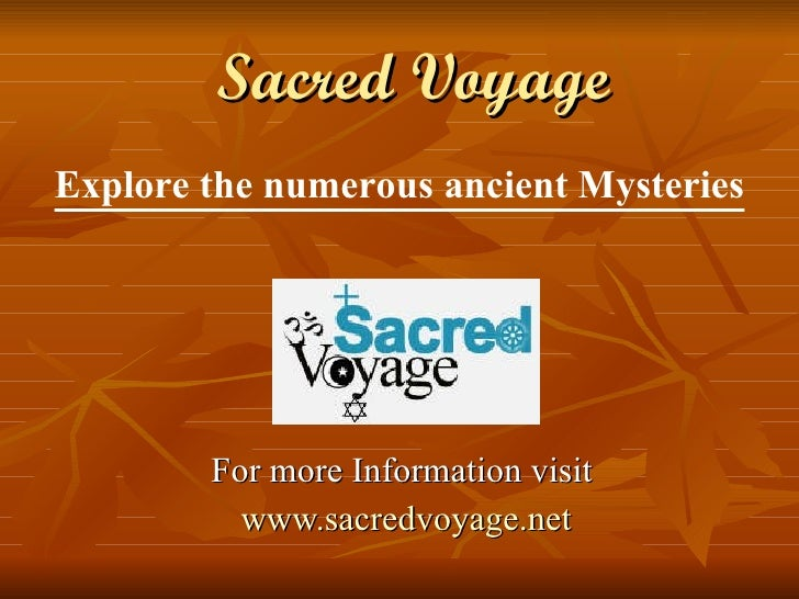Sacred Voyage For more Information visit  www.sacredvoyage.net Explore the numerous ancient Mysteries