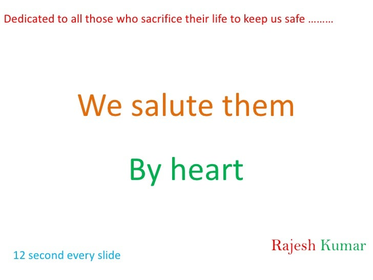Dedicated to all those who sacrifice their life to keep us safe ………<br />We salute them<br />By heart<br />RajeshKumar<br ...