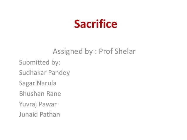 Sacrifice         Assigned by : Prof ShelarSubmitted by:Sudhakar PandeySagar NarulaBhushan RaneYuvraj PawarJunaid Pathan