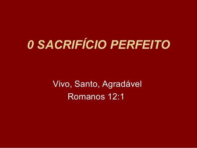 0 SACRIFÍCIO PERFEITO Vivo, Santo, Agradável Romanos 12:1