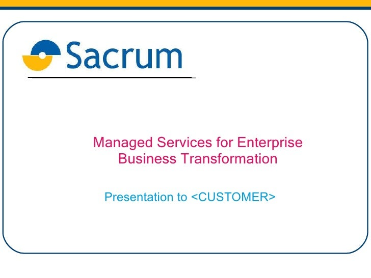 Managed Services for Enterprise Business Transformation Presentation to <CUSTOMER>