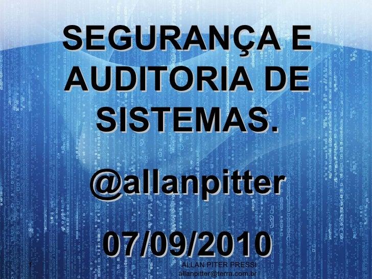ALLAN PITER PRESSI [email_address] SEGURANÇA E AUDITORIA DE SISTEMAS. @allanpitter 07/09/2010