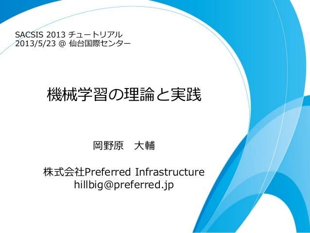 機械学習の理理論論と実践岡野原 ⼤大輔株式会社Preferred Infrastructure hillbig@preferred.jpSACSIS 2013 チュートリアル2013/5/23 @ 仙台国際センター