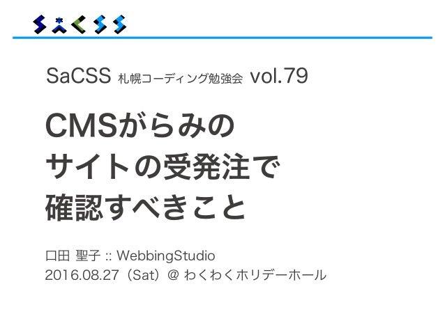 口田 聖子 :: WebbingStudio 2016.08.27(Sat)@ わくわくホリデーホール SaCSS 札幌コーディング勉強会 vol.79 CMSがらみの サイトの受発注で 確認すべきこと