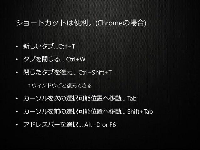 ショートカットは便利。(Chromeの場合) • 新しいタブ…Ctrl+T • タブを閉じる… Ctrl+W • 閉じたタブを復元… Ctrl+Shift+T ↑ ウィンドウごと復元できる • カーソルを次の選択可能位置へ移動… Tab • カ...