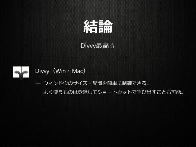 結論 Divvy最高☆ Divvy(Win・Mac) ー ウィンドウのサイズ・配置を簡単に制御できる。 よく使うものは登録してショートカットで呼び出すことも可能。