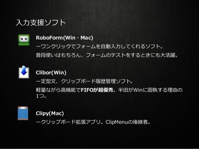 入力支援ソフト RoboForm(Win・Mac) ーワンクリックでフォームを自動入力してくれるソフト。 普段使いはもちろん、フォームのテストをするときにも大活躍。 Clibor(Win) ー定型文、クリップボード履歴管理ソフト。 軽量ながら高...