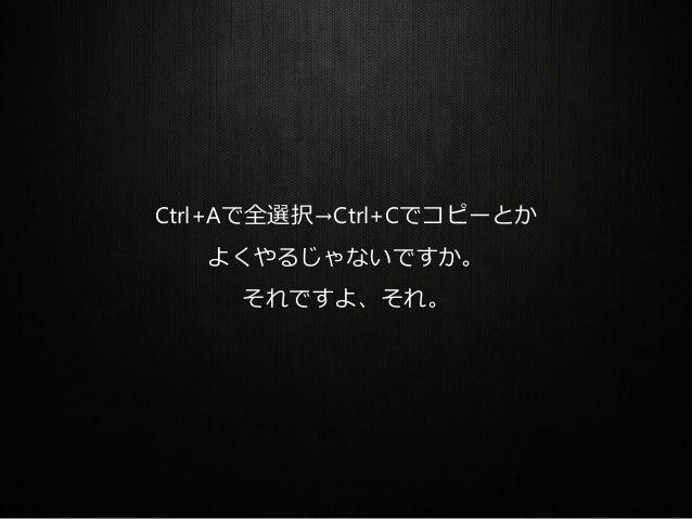 Ctrl+Aで全選択→Ctrl+Cでコピーとか よくやるじゃないですか。 それですよ、それ。