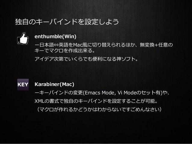 独自のキーバインドを設定しよう enthumble(Win) ー日本語⇔英語をMac風に切り替えられるほか、無変換+任意の キーでマクロを作成出来る。 アイデア次第でいくらでも便利になる神ソフト。 Karabiner(Mac) ーキーバインドの...