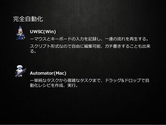完全自動化 UWSC(Win) ーマウスとキーボードの入力を記録し、一連の流れを再生する。 スクリプト形式なので自由に編集可能、ガチ書きすることも出来 る。 Automator(Mac) ー単純なタスクから複雑なタスクまで、ドラッグ&ドロップで...