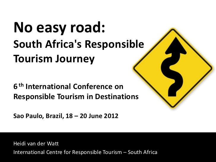 No easy road:South Africas ResponsibleTourism Journey6 th International Conference onResponsible Tourism in DestinationsSa...
