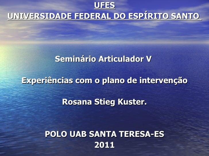 UFESUNIVERSIDADE FEDERAL DO ESPÍRITO SANTO         Seminário Articulador V  Experiências com o plano de intervenção       ...