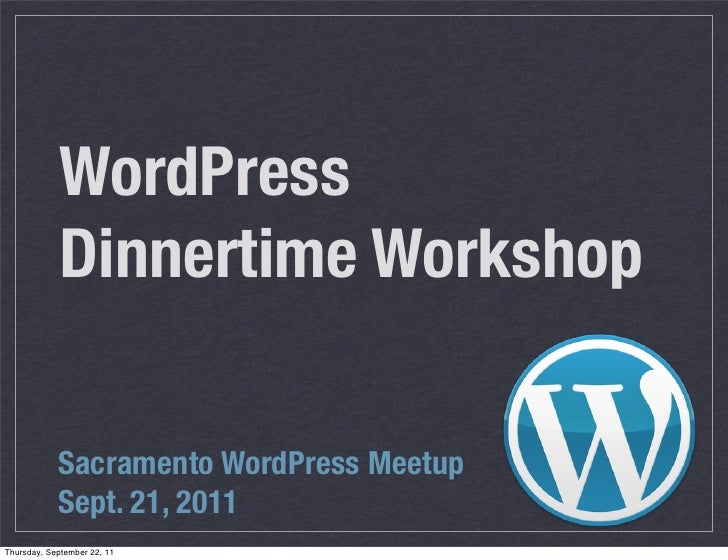 WordPress             Dinnertime Workshop            Sacramento WordPress Meetup            Sept. 21, 2011Thursday, Septem...