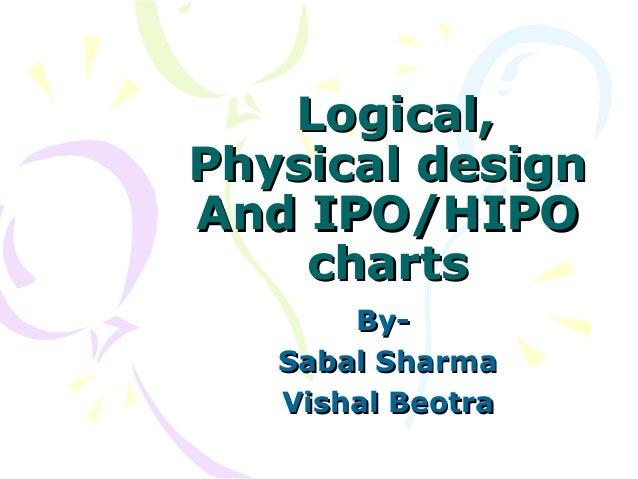 Logical,Physical designAnd IPO/HIPO    charts       By-   Sabal Sharma   Vishal Beotra