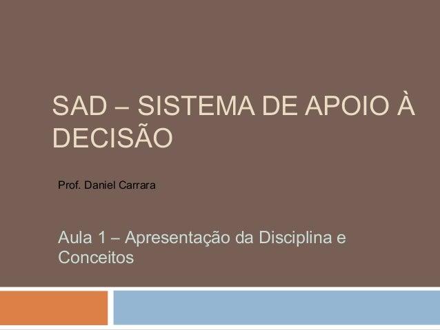 SAD – SISTEMA DE APOIO À DECISÃO Prof. Daniel Carrara  Aula 1 – Apresentação da Disciplina e Conceitos