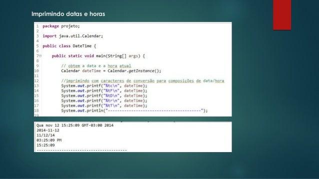 Imprimindo datas e horas  Fonte: http://pt.slideshare.net/profciceroquarto/introd-aplicjava
