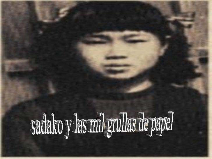 • Sadako era una niña  como cualquier otra, y  como todoS loS niñoS y  niñaS tenia amiGaS, y en  la SeGunda Guerra  mundia...