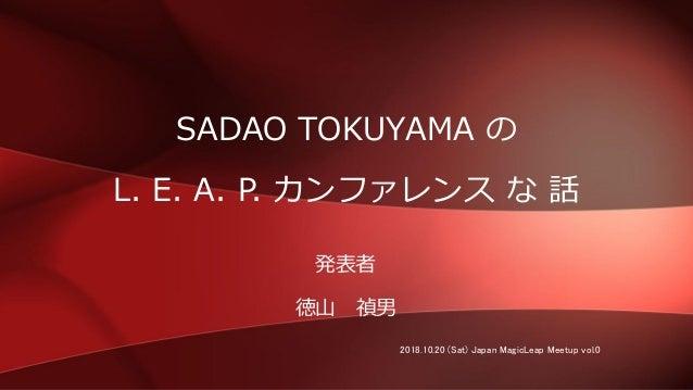 SADAO TOKUYAMA の L. E. A. P. カンファレンス な 話 発表者 徳山 禎男 2018.10.20 (Sat) Japan MagicLeap Meetup vol.0
