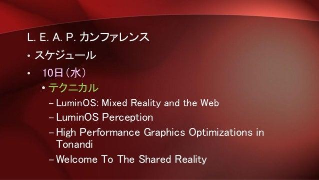 L. E. A. P. カンファレンス • スケジュール • 10日(水) • テクニカル – LuminOS: Mixed Reality and the Web –LuminOS Perception –High Performance G...