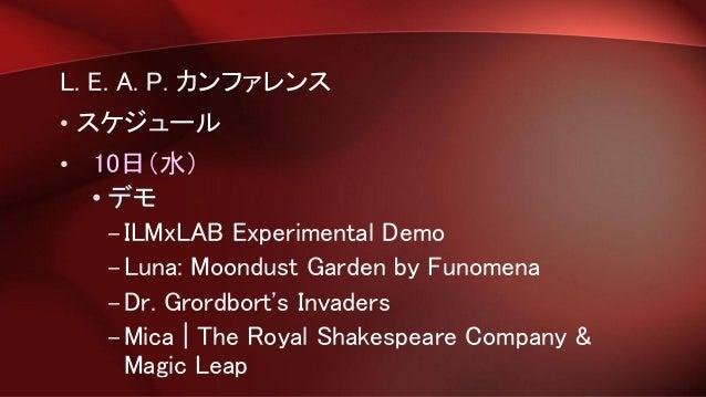L. E. A. P. カンファレンス • スケジュール • 10日(水) • デモ –ILMxLAB Experimental Demo –Luna: Moondust Garden by Funomena –Dr. Grordbort's ...
