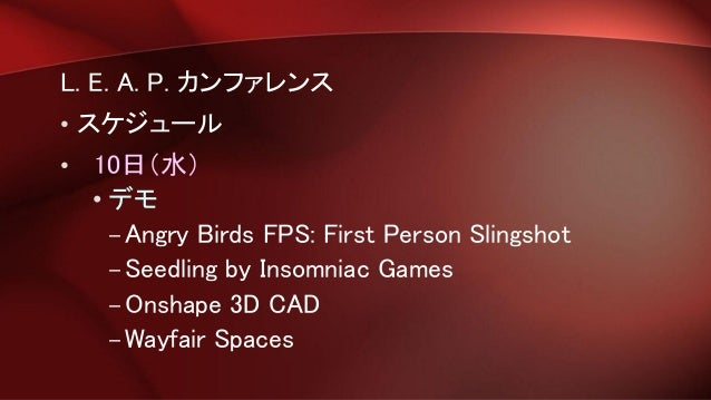 L. E. A. P. カンファレンス • スケジュール • 10日(水) • デモ –Angry Birds FPS: First Person Slingshot –Seedling by Insomniac Games –Onshape ...