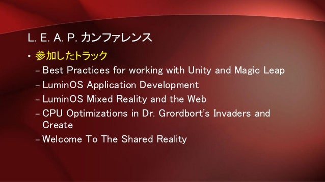 L. E. A. P. カンファレンス • 参加したトラック – Best Practices for working with Unity and Magic Leap – LuminOS Application Development – ...