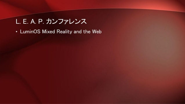 L. E. A. P. カンファレンス • LuminOS Mixed Reality and the Web