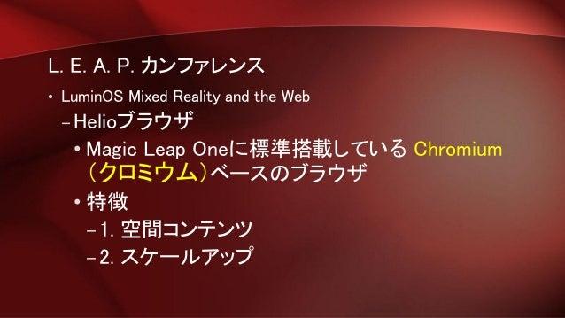 L. E. A. P. カンファレンス • LuminOS Mixed Reality and the Web – Helioブラウザ • Magic Leap Oneに標準搭載している Chromium (クロミウム)ベースのブラウザ • 特...