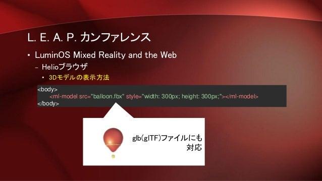 "L. E. A. P. カンファレンス • LuminOS Mixed Reality and the Web – Helioブラウザ • 3Dモデルの表示方法 <body> <ml-model src=""balloon.fbx"" style=..."