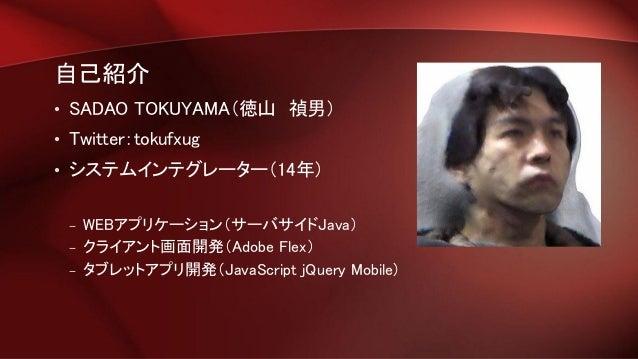 自己紹介 • SADAO TOKUYAMA(徳山 禎男) • Twitter:tokufxug • システムインテグレーター(14年) – WEBアプリケーション(サーバサイドJava) – クライアント画面開発(Adobe Flex) – タ...
