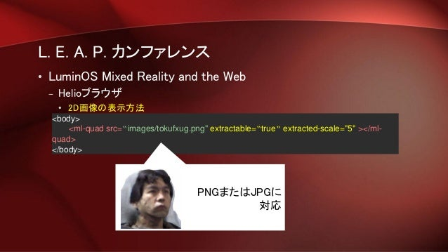 """L. E. A. P. カンファレンス • LuminOS Mixed Reality and the Web – Helioブラウザ • 2D画像の表示方法 <body> <ml-quad src=""""images/tokufxug.png"""" ..."""