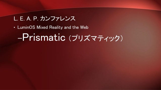 L. E. A. P. カンファレンス • LuminOS Mixed Reality and the Web –Prismatic (プリズマティック)